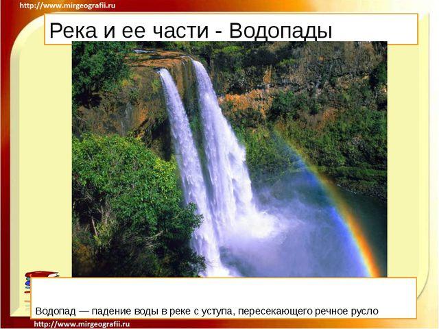 Река и ее части - Водопады Водопад — падение воды в реке с уступа, пересекающ...