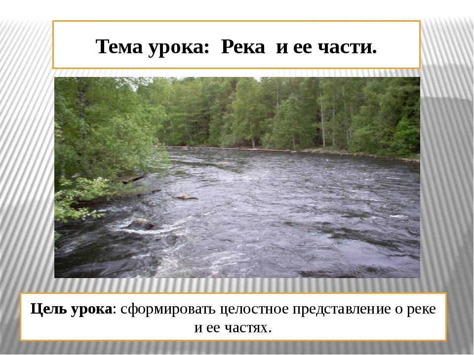 Тема урока: Река и ее части. Цель урока: сформировать целостное представление...