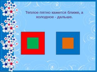 Теплое пятно кажется ближе, а холодное - дальше. http://linda6035.ucoz.ru/