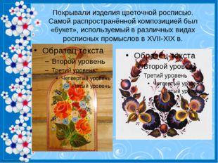 Покрывали изделия цветочной росписью. Самой распространённой композицией был