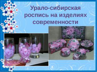 Урало-сибирская роспись на изделиях современности http://linda6035.ucoz.ru/