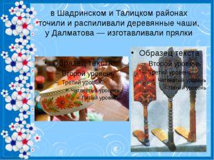 в Шадринском и Талицком районах точили и распиливали деревянные чаши, у Далма