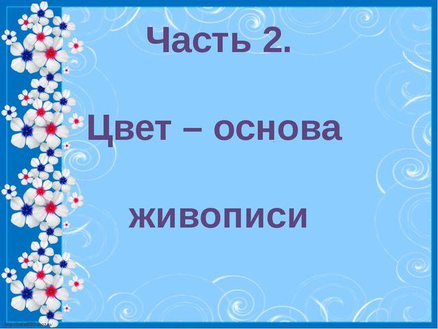 Часть 2. Цвет – основа живописи http://linda6035.ucoz.ru/