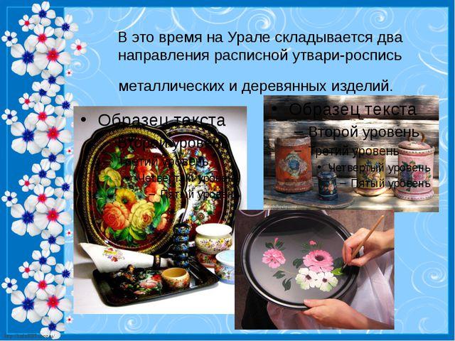 В это время на Урале складывается два направления расписной утвари-роспись ме...