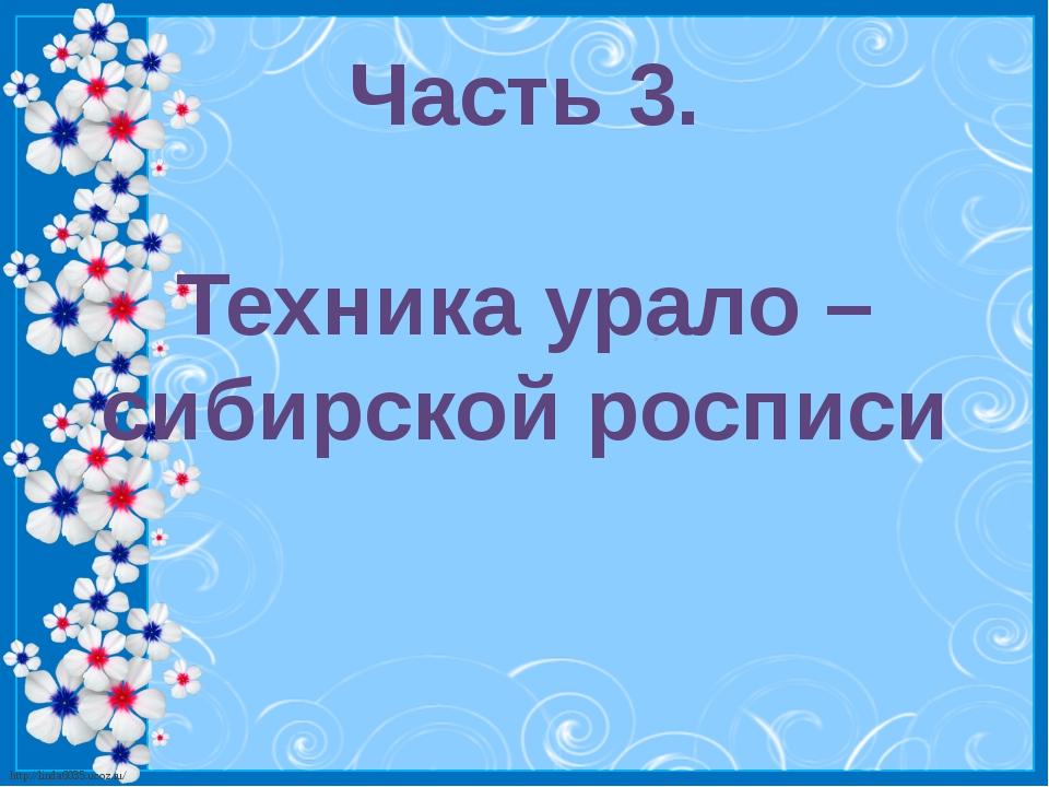Часть 3. Техника урало – сибирской росписи http://linda6035.ucoz.ru/