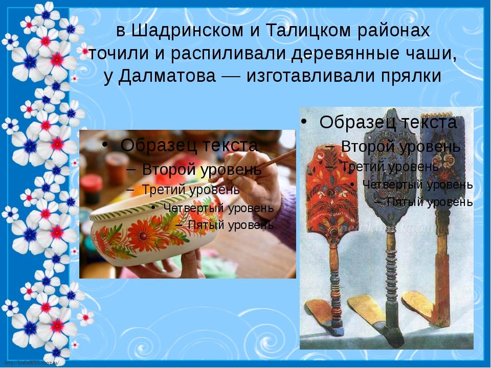 в Шадринском и Талицком районах точили и распиливали деревянные чаши, у Далма...