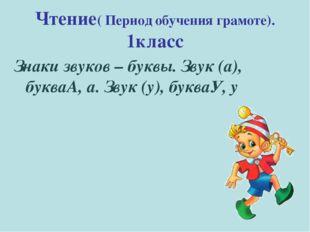 Чтение( Период обучения грамоте). 1класс Знаки звуков – буквы. Звук (а), букв