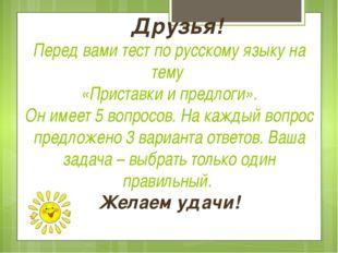 Друзья! Перед вами тест по русскому языку на тему «Приставки и предлоги». Он