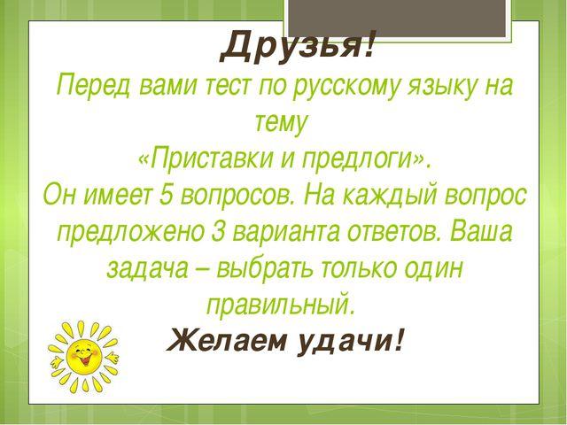 Друзья! Перед вами тест по русскому языку на тему «Приставки и предлоги». Он...