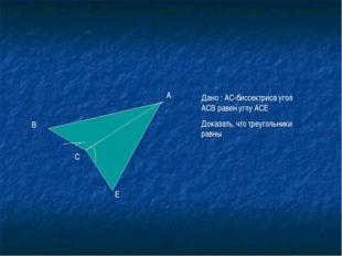 С А В Е Дано : АС-биссектриса угол АСВ равен углу АСЕ Доказать, что треугольн