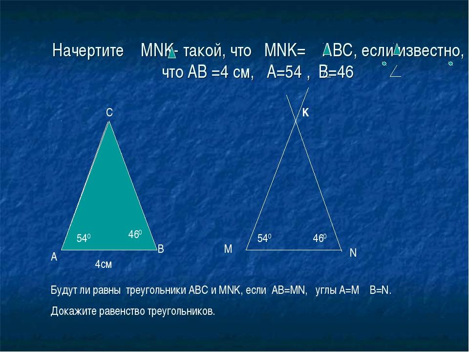 Начертите MNK- такой, что MNK= ABC, если известно, что АВ =4 см, А=54 , В=46...