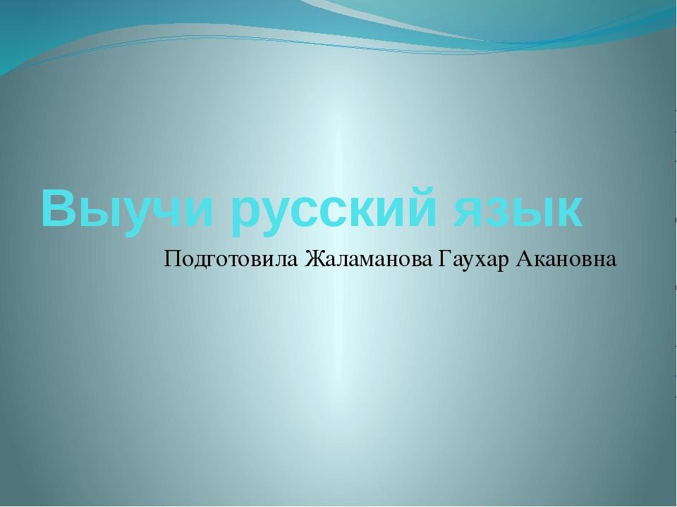 Выучи русский язык Подготовила Жаламанова Гаухар Акановна