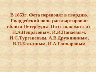 В 1853г. Фета переводят в гвардию. Гвардейский полк расквартирован вблизи Пет
