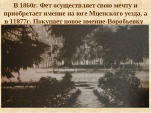 В 1860г. Фет осуществляет свою мечту и приобретает имение на юге Мценского уе
