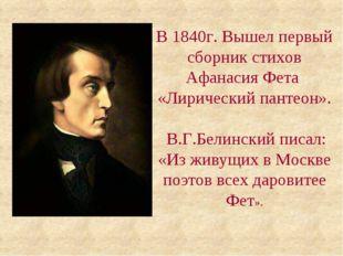 В 1840г. Вышел первый сборник стихов Афанасия Фета «Лирический пантеон». В.Г.