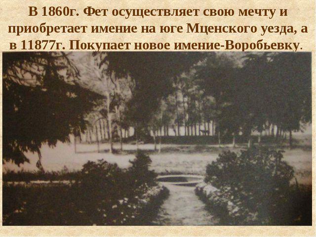 В 1860г. Фет осуществляет свою мечту и приобретает имение на юге Мценского уе...