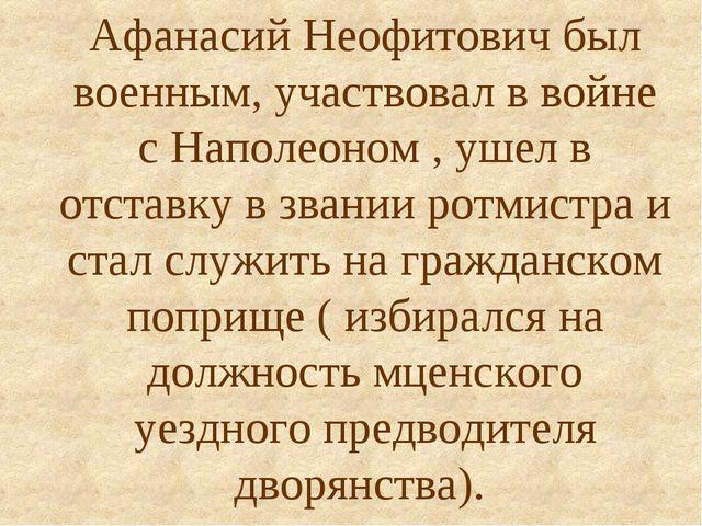 Афанасий Неофитович был военным, участвовал в войне с Наполеоном , ушел в отс...
