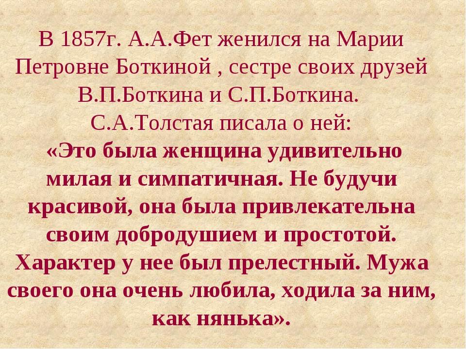 В 1857г. А.А.Фет женился на Марии Петровне Боткиной , сестре своих друзей В.П...