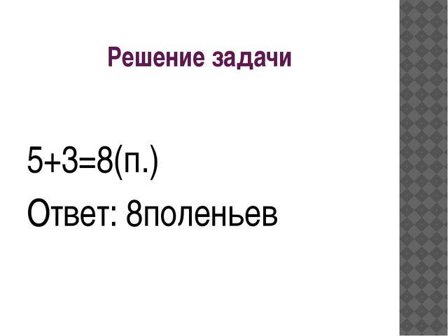 Решение задачи 5+3=8(п.) Ответ: 8поленьев