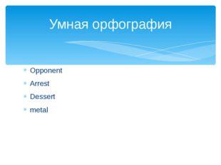 Opponent Arrest Dessert metal Умная орфография