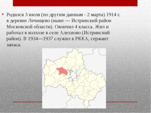 Родился 3 июля (по другим данным - 2 марта) 1914 г. в деревне Лечищево (ныне