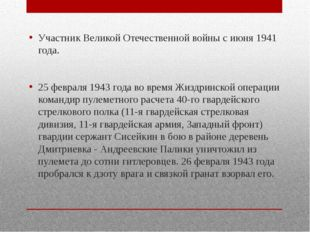 Участник Великой Отечественной войны с июня 1941 года. 25 февраля 1943 года