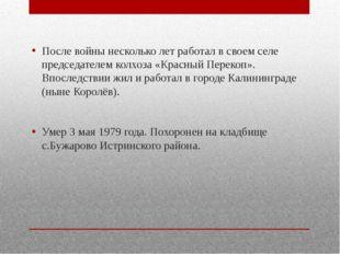 После войны несколько лет работал в своем селе председателем колхоза «Красны
