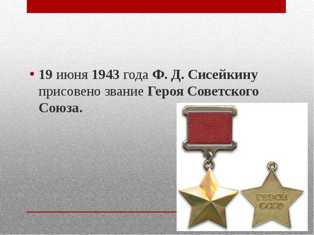 19 июня 1943 года Ф. Д. Сисейкину присовено звание Героя Советского Союза.