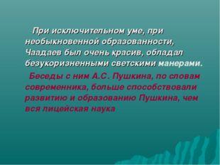 При исключительном уме, при необыкновенной образованности, Чаадаев был очен