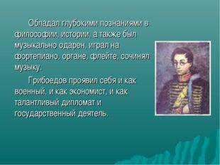Обладал глубокими познаниями в философии, истории, а также был музыкально о