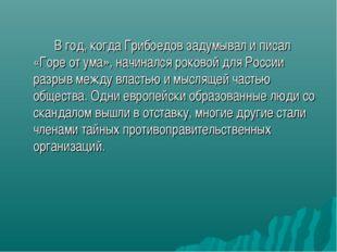 В год, когда Грибоедов задумывал и писал «Горе от ума», начинался роковой д