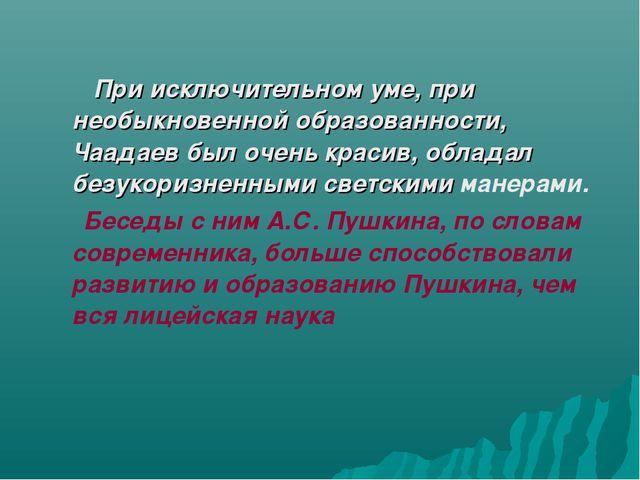 При исключительном уме, при необыкновенной образованности, Чаадаев был очен...