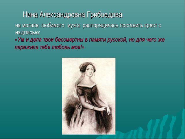 Нина Александровна Грибоедова на могиле любимого мужа распорядилась постав...