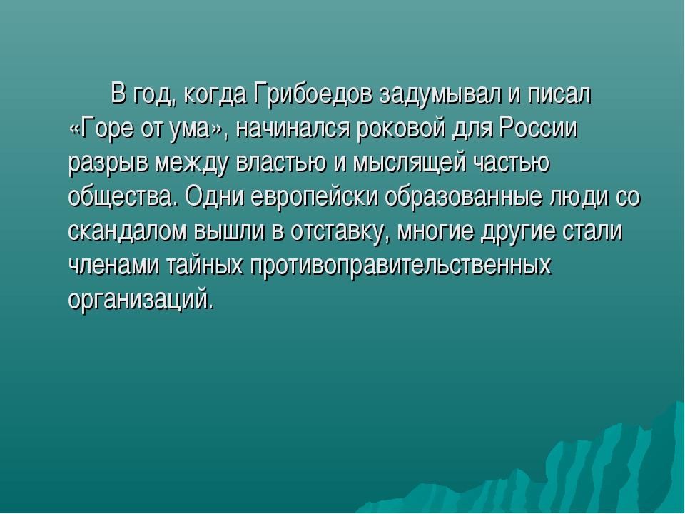 В год, когда Грибоедов задумывал и писал «Горе от ума», начинался роковой д...