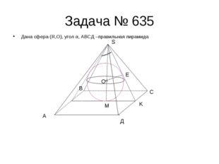 Задача № 635 Дана сфера (R,O), угол α, АВСД –правильная пирамида А В С Д S E