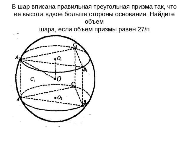 В шар вписана правильная треугольная призма так, что ее высота вдвое больше с...