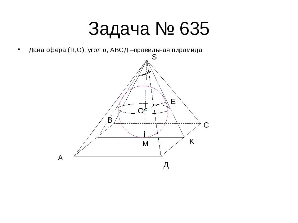 Задача № 635 Дана сфера (R,O), угол α, АВСД –правильная пирамида А В С Д S E...