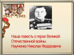 Наша повесть о герое Великой Отечественной войны Науменко Николае Федоровиче