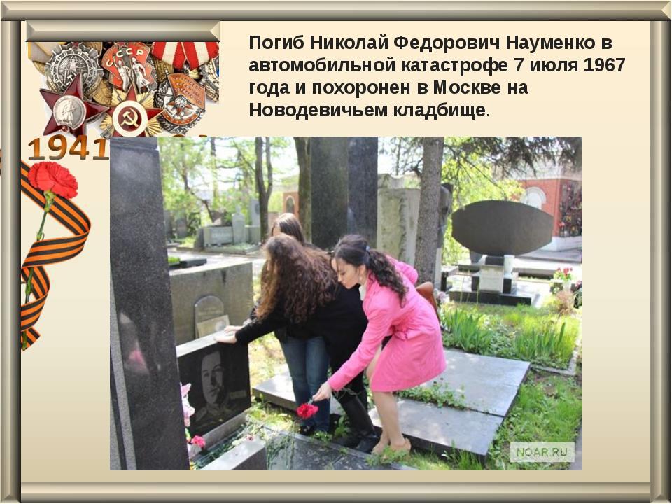 Погиб Николай Федорович Науменко в автомобильной катастрофе 7 июля 1967 года...