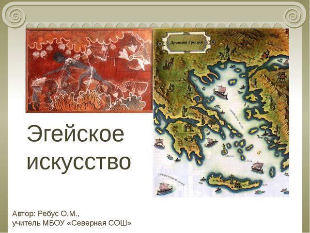 Эгейское искусство Автор: Ребус О.М., учитель МБОУ «Северная СОШ»