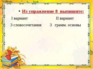 Из упражнение 8 выпишите: I вариант II вариант 3 словосочетания 3 грамм. осн