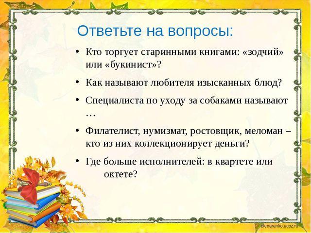 Ответьте на вопросы: Кто торгует старинными книгами: «зодчий» или «букинист»?...