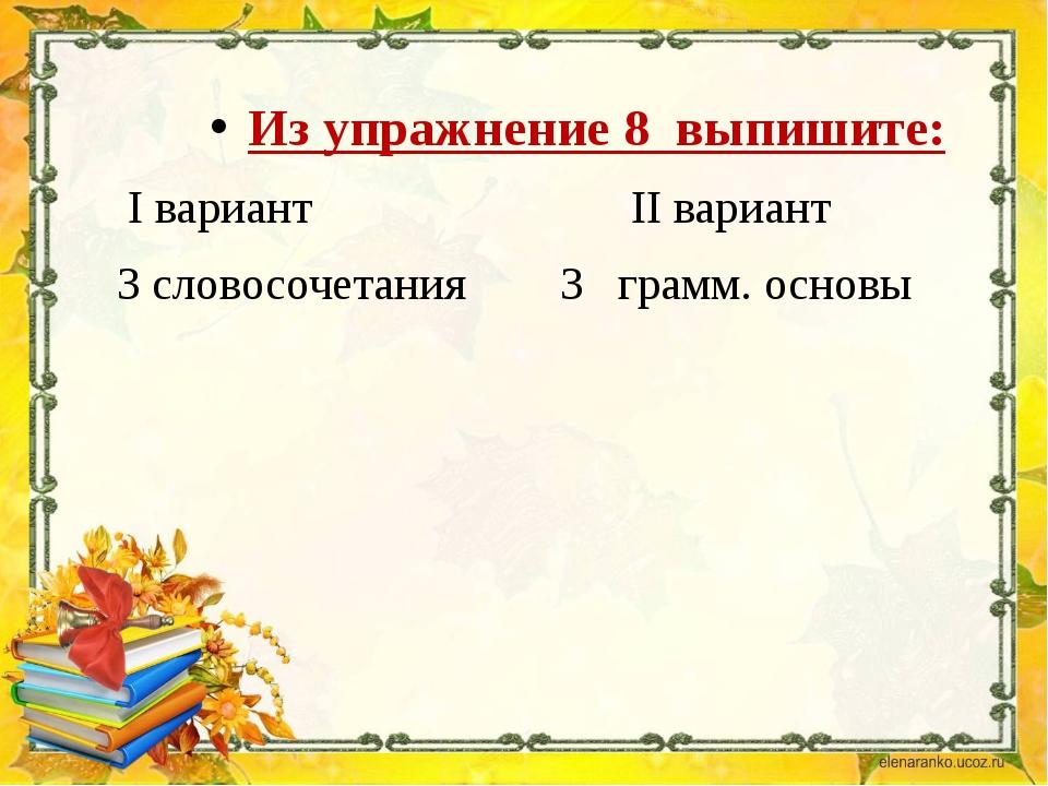 Из упражнение 8 выпишите: I вариант II вариант 3 словосочетания 3 грамм. осн...