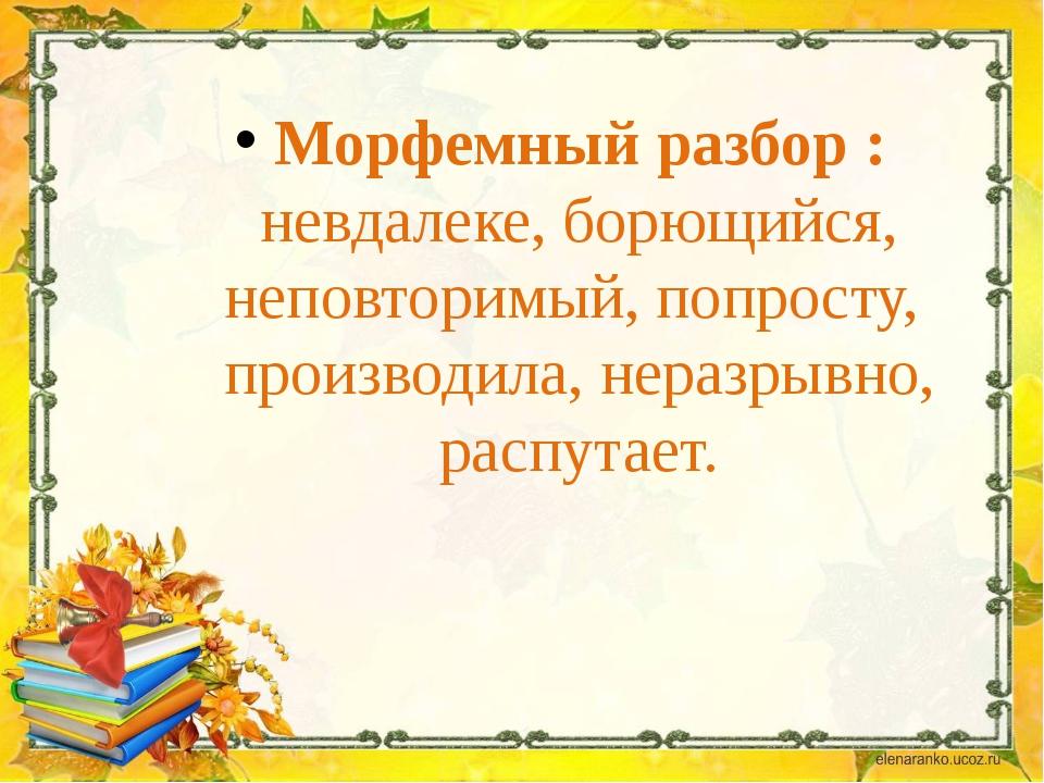 Морфемный разбор : невдалеке, борющийся, неповторимый, попросту, производила,...