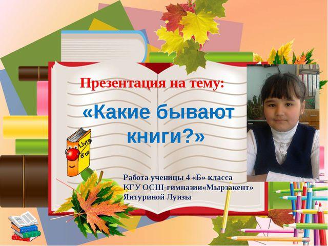 Презентация на тему: «Какие бывают книги?» Работа ученицы 4 «Б» класса КГУ ОС...
