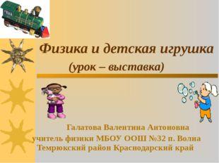 Физика и детская игрушка (урок – выставка) Галатова Валентина Антоновна учите