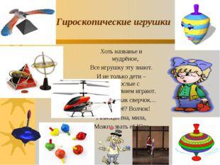 Гироскопические игрушки Хоть названье и мудрёное, Все игрушку эту знают. И не