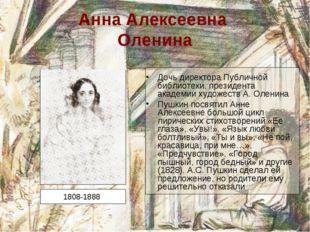 Анна Алексеевна Оленина Дочь директора Публичной библиотеки, президента акаде