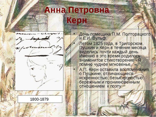 Анна Петровна Керн Дочь помещика П.М. Полторацкого и Е.И. Вульф. Летом 1825 г...