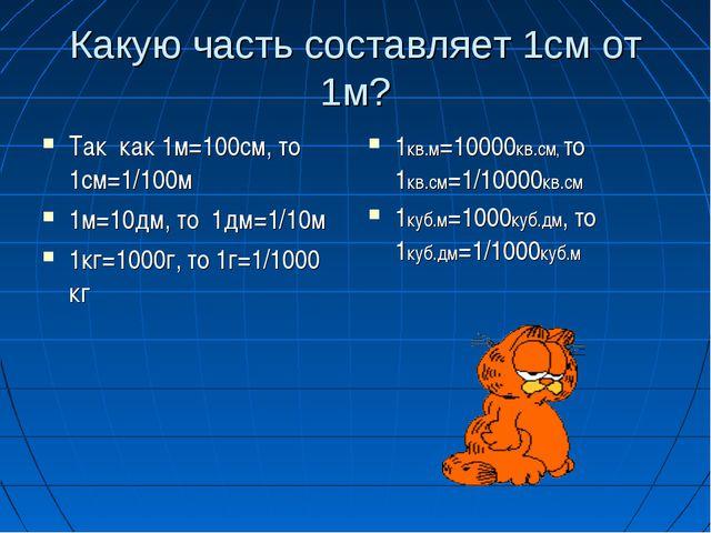Какую часть составляет 1см от 1м? Так как 1м=100см, то 1см=1/100м 1м=10дм, то...